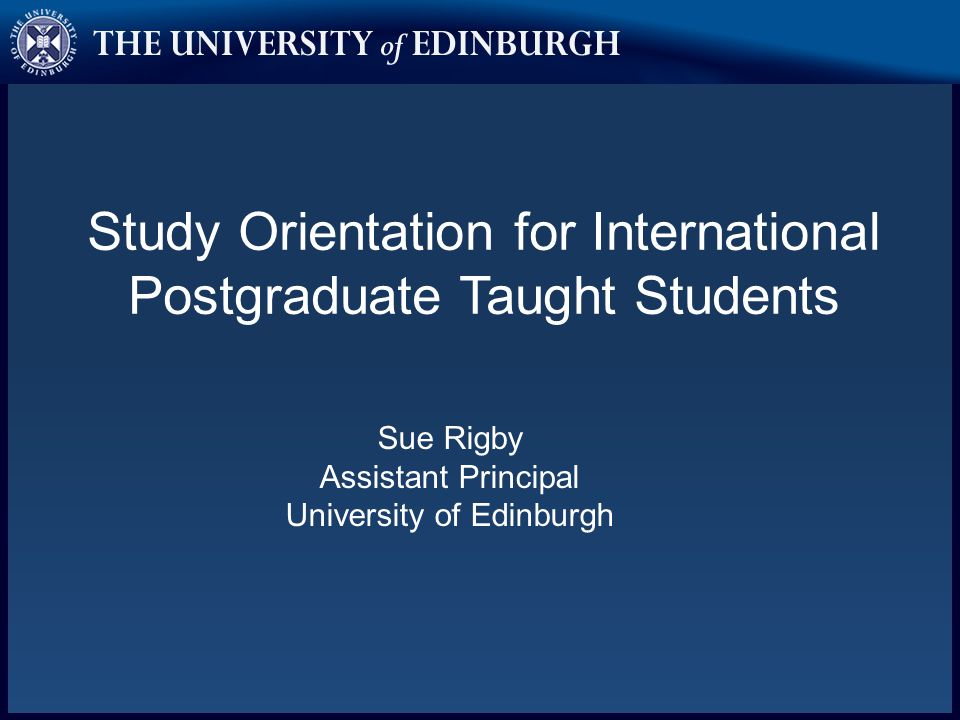 Study Orientation for International Postgraduate Taught Students Sue Rigby Assistant Principal University of Edinburgh
