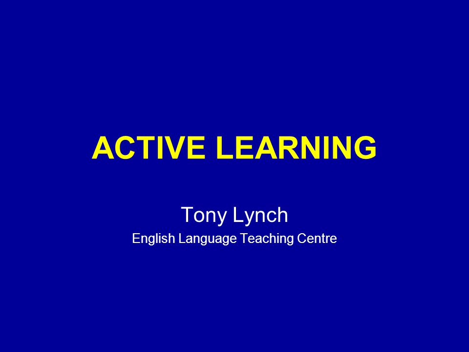 ACTIVE LEARNING Tony Lynch English Language Teaching Centre