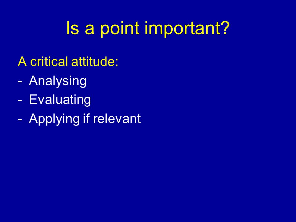 Is a point important A critical attitude: -Analysing -Evaluating -Applying if relevant