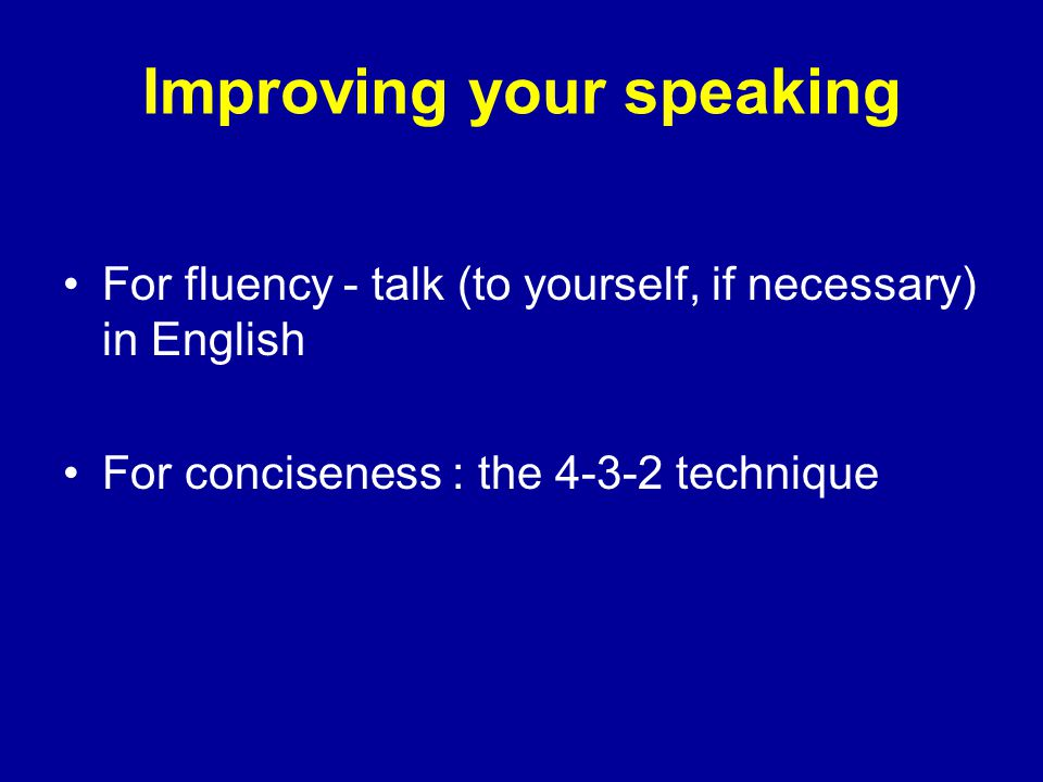 Improving your speaking For fluency - talk (to yourself, if necessary) in English For conciseness : the 4-3-2 technique