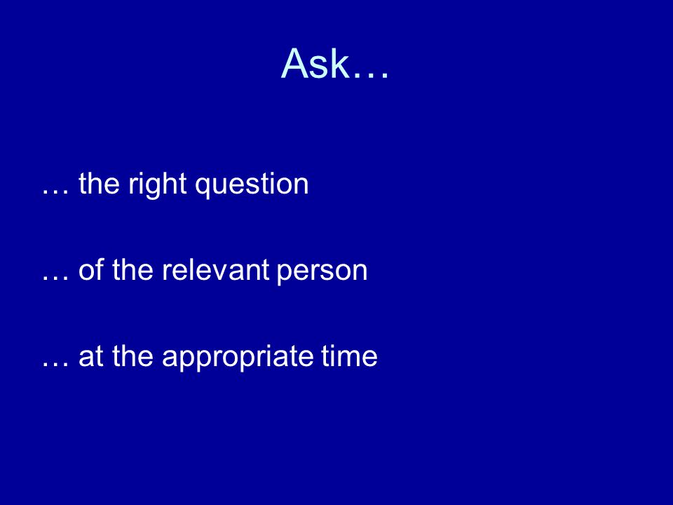 Ask… … the right question … of the relevant person … at the appropriate time