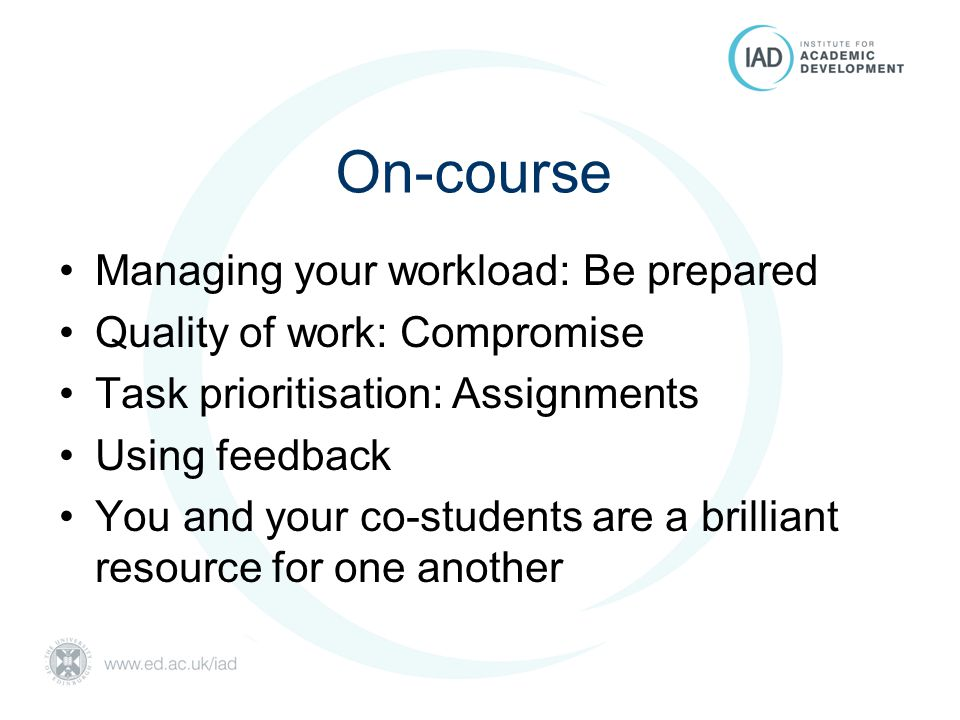 On-course Managing your workload: Be prepared Quality of work: Compromise Task prioritisation: Assignments Using feedback You and your co-students are a brilliant resource for one another