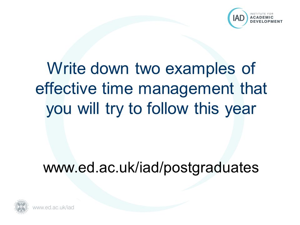 Write down two examples of effective time management that you will try to follow this year www.ed.ac.uk/iad/postgraduates