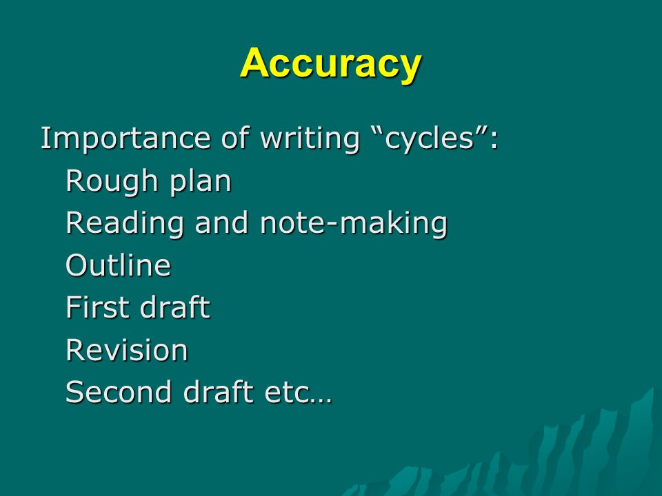 Accuracy Importance of writing cycles : Rough plan Reading and note-making Outline First draft Revision Second draft etc…