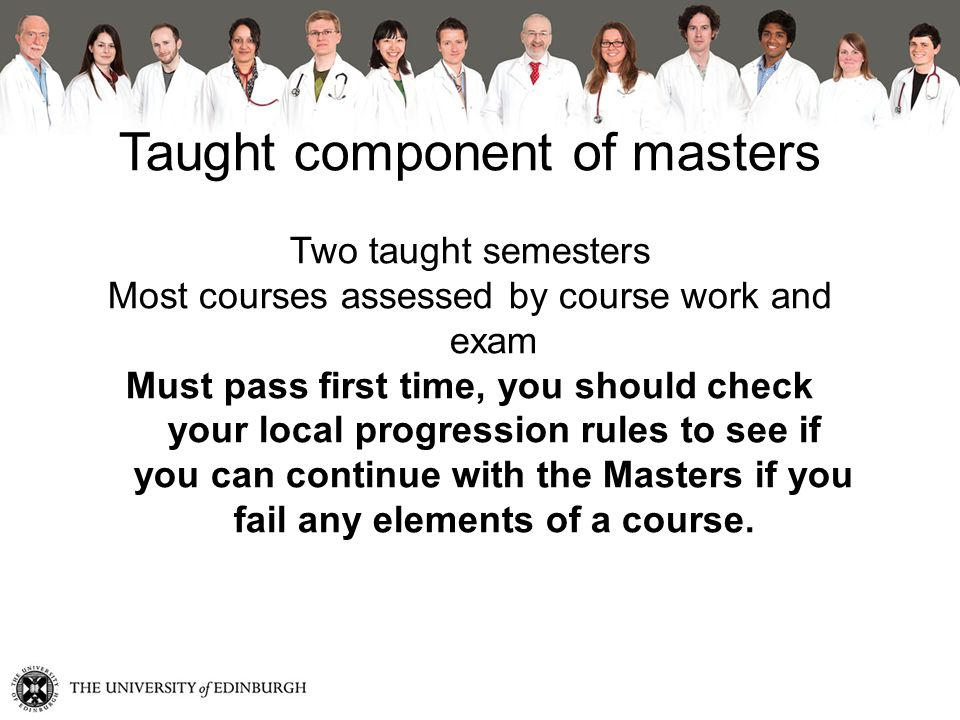 Taught component of masters Two taught semesters Most courses assessed by course work and exam Must pass first time, you should check your local progression rules to see if you can continue with the Masters if you fail any elements of a course.