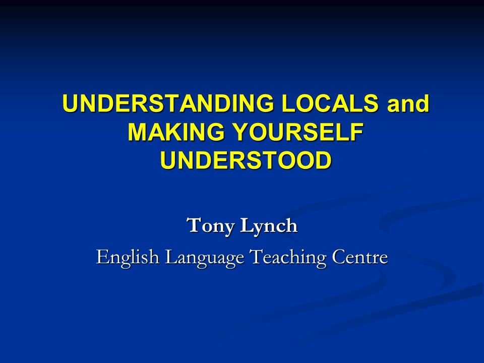UNDERSTANDING LOCALS and MAKING YOURSELF UNDERSTOOD Tony Lynch English Language Teaching Centre