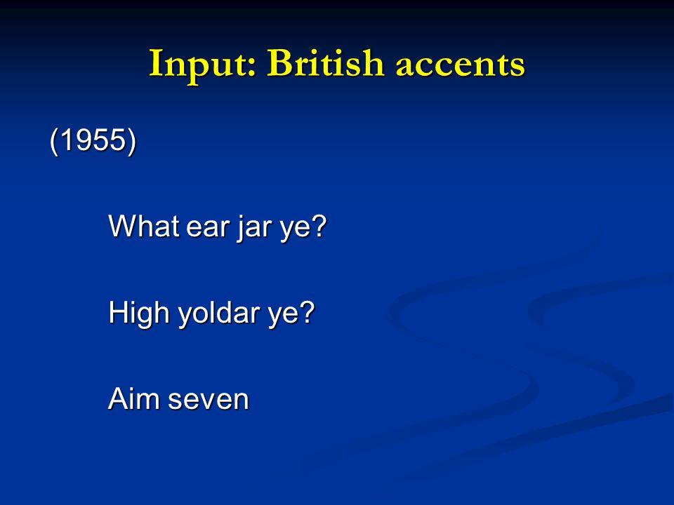 Input: British accents (1955) (1955) What ear jar ye? High yoldar ye? Aim seven