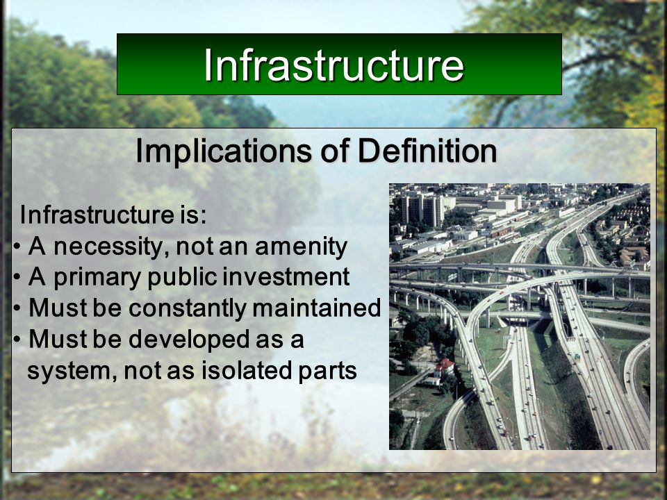 Infrastructure is: A necessity, not an amenity A primary public investment Must be constantly maintained Must be developed as a system, not as isolate