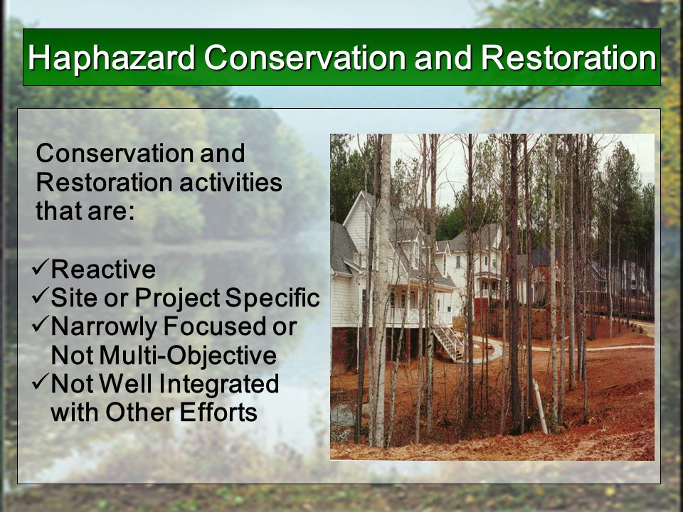 Reactive Site or Project Specific Narrowly Focused or Not Multi-Objective Not Well Integrated with Other Efforts Conservation and Restoration activiti