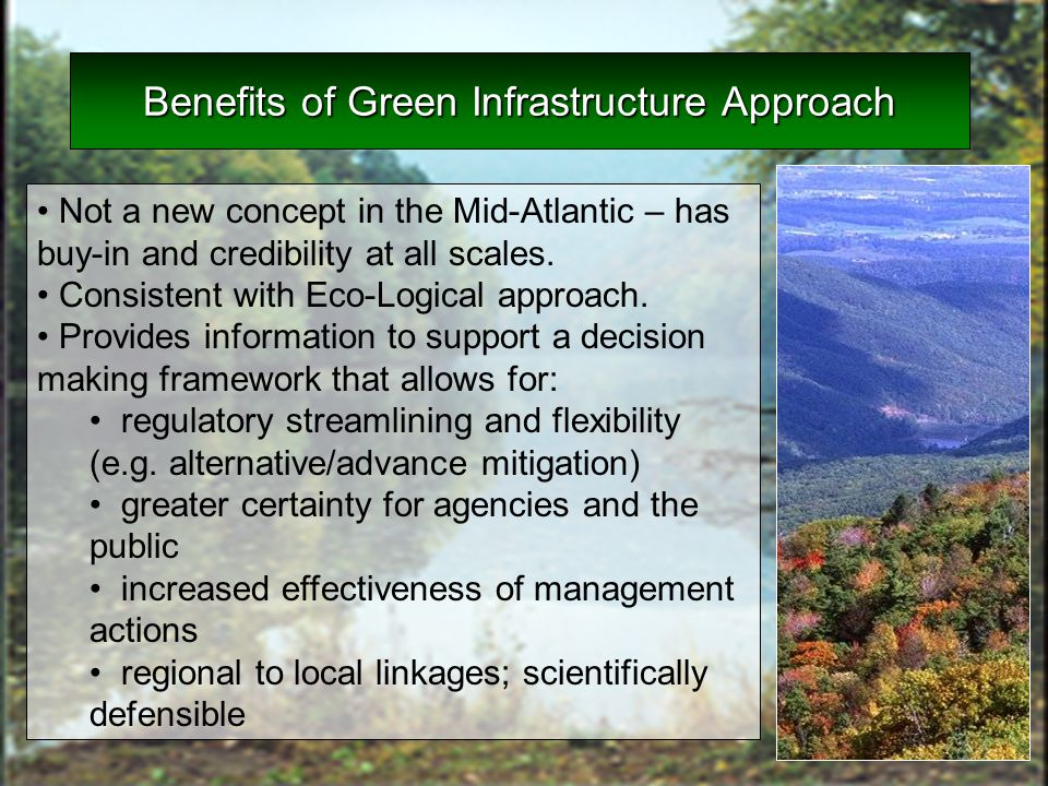 Benefits of Green Infrastructure Approach Not a new concept in the Mid-Atlantic – has buy-in and credibility at all scales. Consistent with Eco-Logica