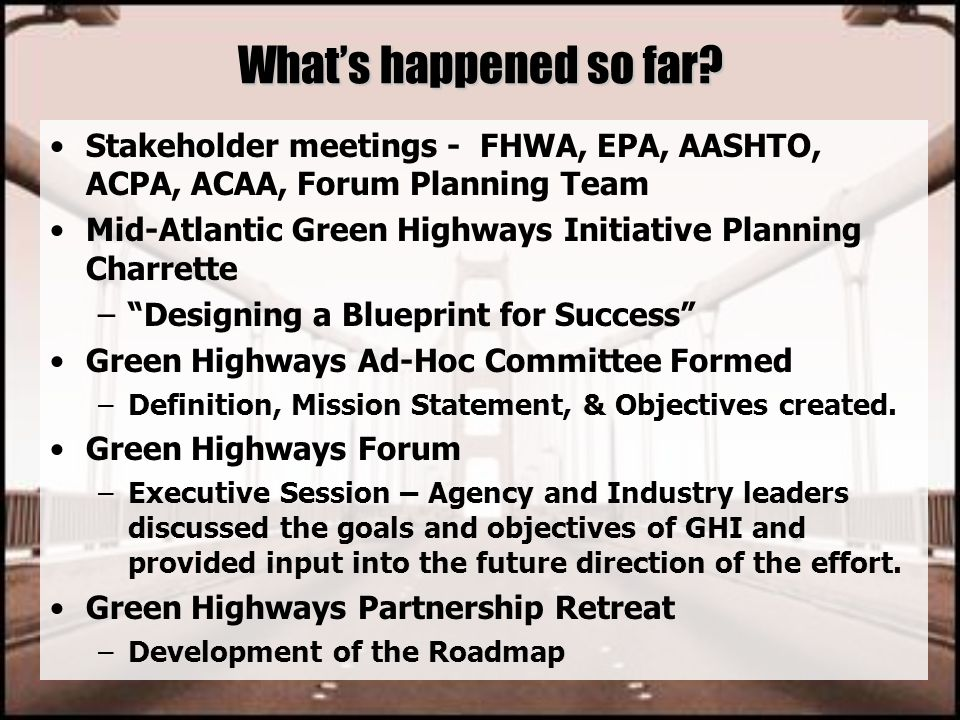 What's happened so far? Stakeholder meetings - FHWA, EPA, AASHTO, ACPA, ACAA, Forum Planning Team Mid-Atlantic Green Highways Initiative Planning Char