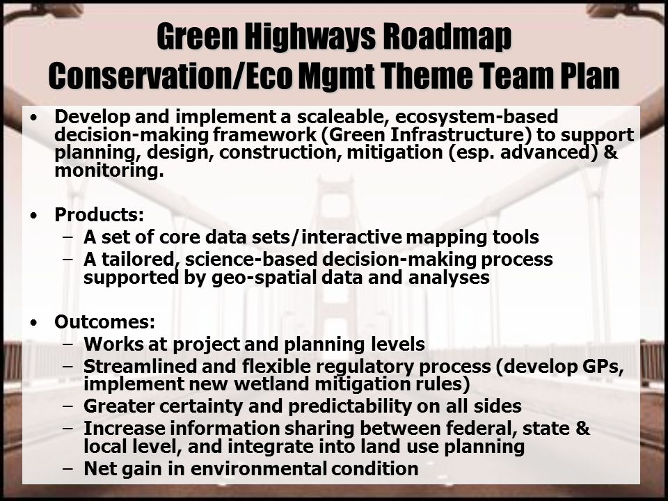 Green Highways Roadmap Conservation/Eco Mgmt Theme Team Plan Develop and implement a scaleable, ecosystem-based decision-making framework (Green Infra