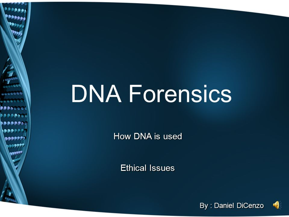 DNA Forensics How DNA is used Ethical Issues By : Daniel DiCenzo