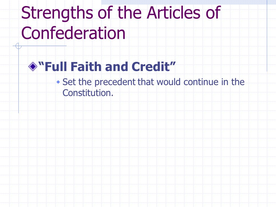 Strengths of the Articles of Confederation Full Faith and Credit  Set the precedent that would continue in the Constitution.