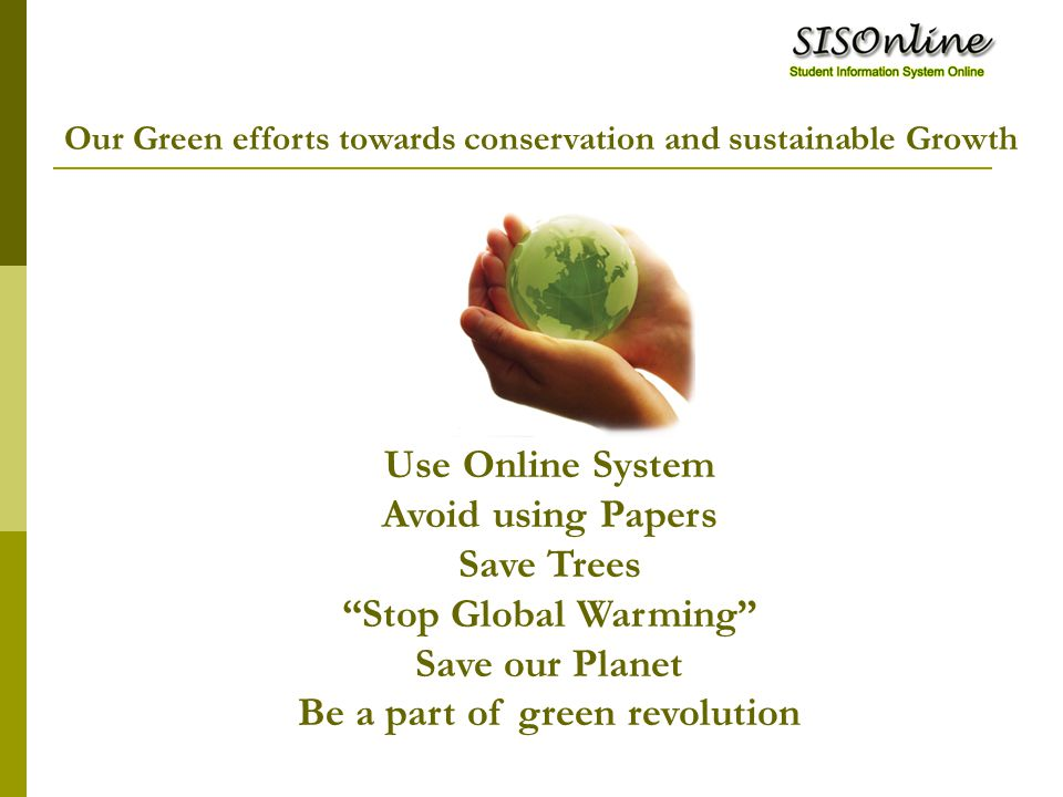 Use Online System Avoid using Papers Save Trees Stop Global Warming Save our Planet Be a part of green revolution Our Green efforts towards conservation and sustainable Growth