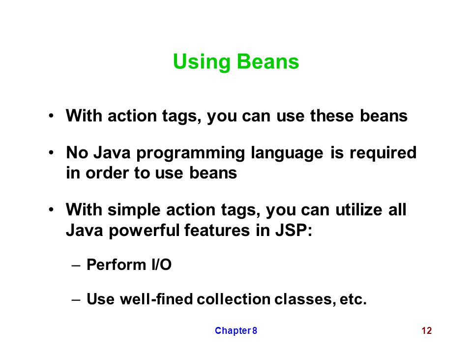 Chapter 812 Using Beans With action tags, you can use these beans No Java programming language is required in order to use beans With simple action tags, you can utilize all Java powerful features in JSP: –Perform I/O –Use well-fined collection classes, etc.