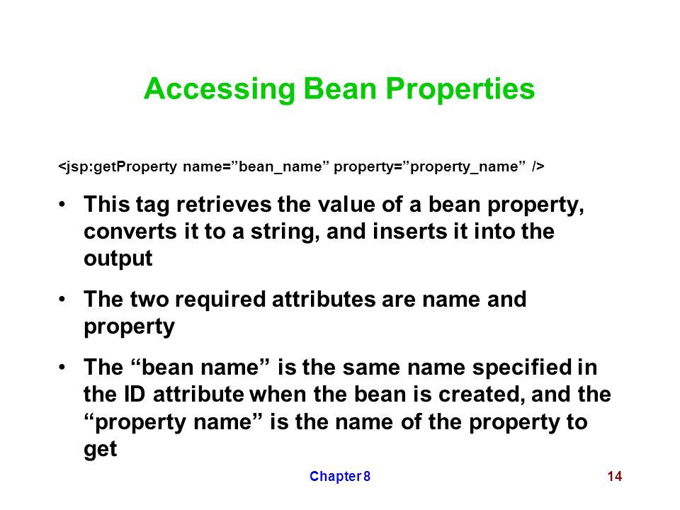 Chapter 814 Accessing Bean Properties This tag retrieves the value of a bean property, converts it to a string, and inserts it into the output The two required attributes are name and property The bean name is the same name specified in the ID attribute when the bean is created, and the property name is the name of the property to get
