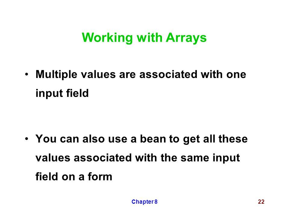 Chapter 822 Working with Arrays Multiple values are associated with one input field You can also use a bean to get all these values associated with the same input field on a form