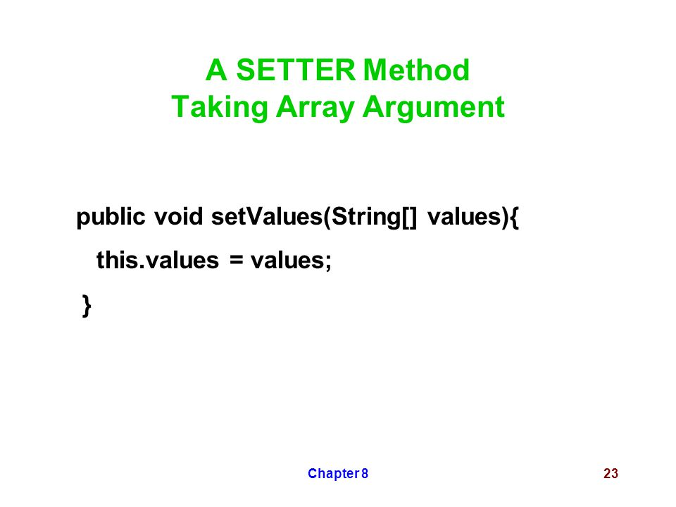 Chapter 823 A SETTER Method Taking Array Argument public void setValues(String[] values){ this.values = values; }