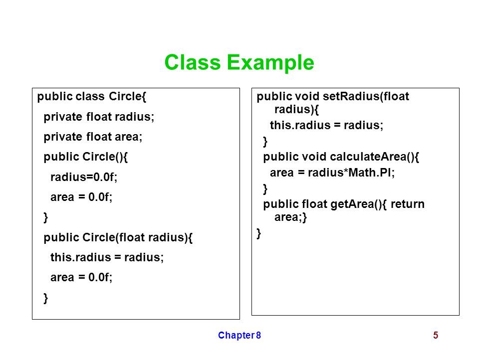 Chapter 85 Class Example public class Circle{ private float radius; private float area; public Circle(){ radius=0.0f; area = 0.0f; } public Circle(float radius){ this.radius = radius; area = 0.0f; } public void setRadius(float radius){ this.radius = radius; } public void calculateArea(){ area = radius*Math.PI; } public float getArea(){ return area;} }