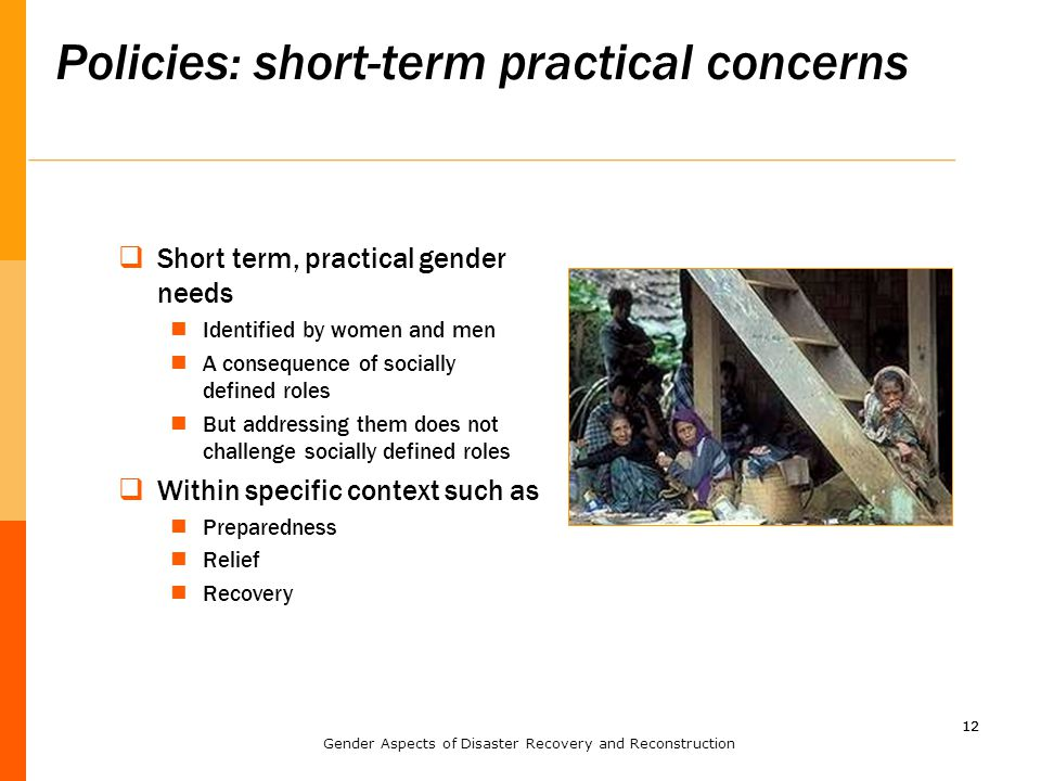 12 Policies: short-term practical concerns 12  Short term, practical gender needs Identified by women and men A consequence of socially defined roles But addressing them does not challenge socially defined roles  Within specific context such as Preparedness Relief Recovery Gender Aspects of Disaster Recovery and Reconstruction