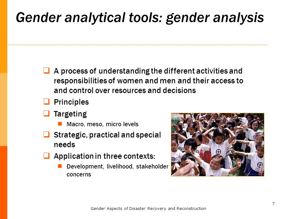7 Gender analytical tools: gender analysis  A process of understanding the different activities and responsibilities of women and men and their access to and control over resources and decisions  Principles  Targeting Macro, meso, micro levels  Strategic, practical and special needs  Application in three contexts: Development, livelihood, stakeholder concerns Gender Aspects of Disaster Recovery and Reconstruction