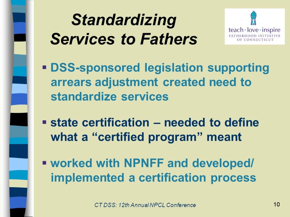 10 CT DSS: 12th Annual NPCL Conference 10  DSS-sponsored legislation supporting arrears adjustment created need to standardize services  state certification – needed to define what a certified program meant  worked with NPNFF and developed/ implemented a certification process Standardizing Services to Fathers