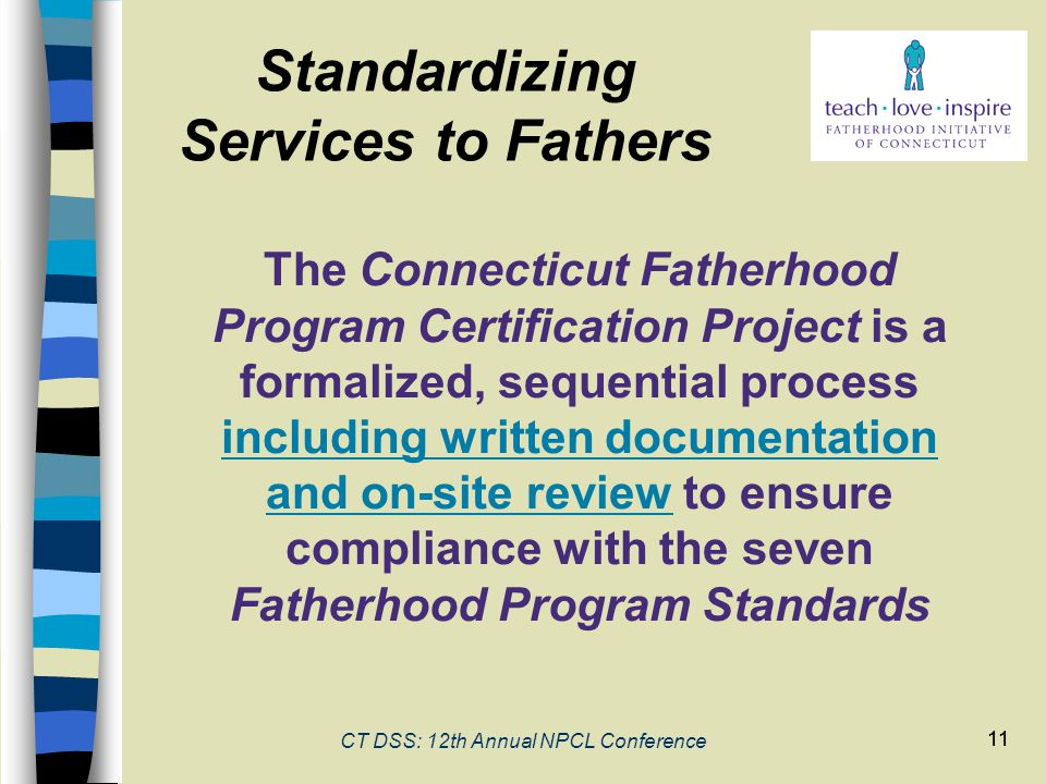 11 CT DSS: 12th Annual NPCL Conference 11 The Connecticut Fatherhood Program Certification Project is a formalized, sequential process including written documentation and on-site review to ensure compliance with the seven Fatherhood Program Standards Standardizing Services to Fathers