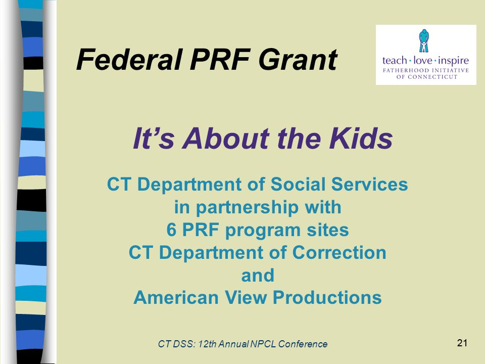 21 CT DSS: 12th Annual NPCL Conference 21 Federal PRF Grant It's About the Kids CT Department of Social Services in partnership with 6 PRF program sites CT Department of Correction and American View Productions