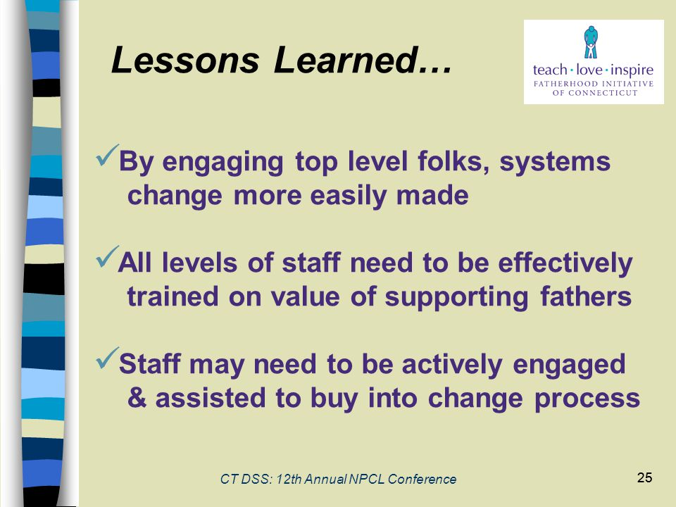 25 CT DSS: 12th Annual NPCL Conference 25 By engaging top level folks, systems change more easily made All levels of staff need to be effectively trainedon value of supporting fathers Staff may need to be actively engaged & assisted to buy into change process Lessons Learned…