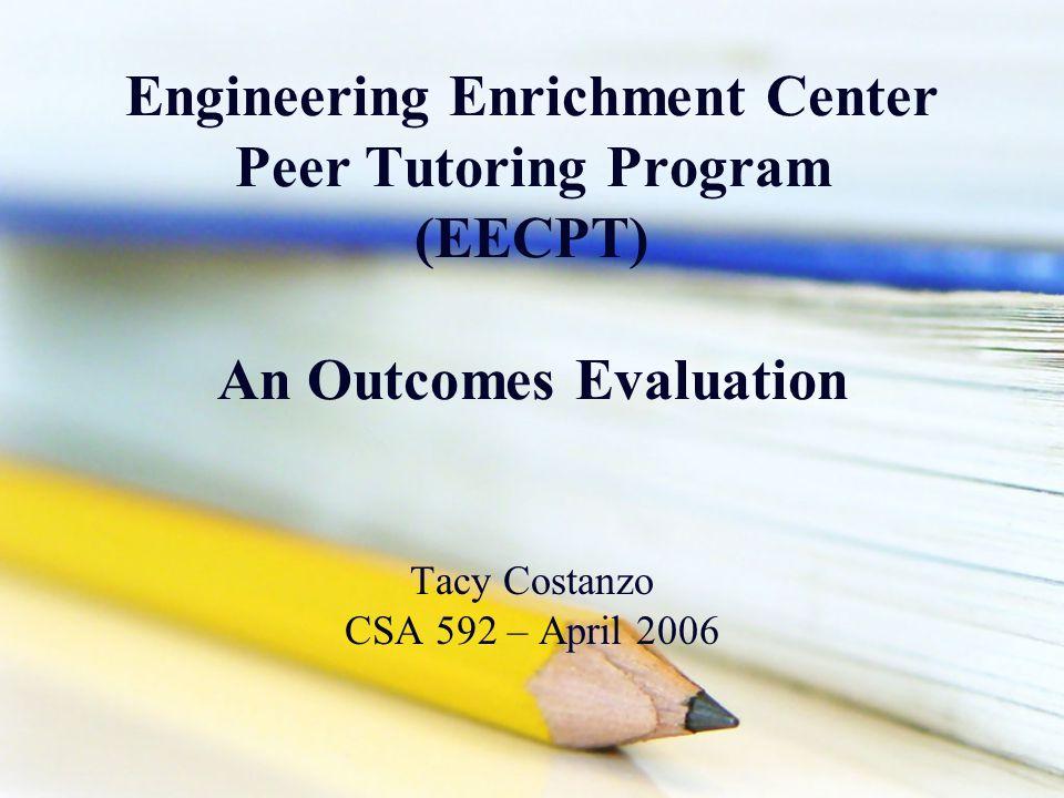 Engineering Enrichment Center Peer Tutoring Program (EECPT) An Outcomes Evaluation Tacy Costanzo CSA 592 – April 2006