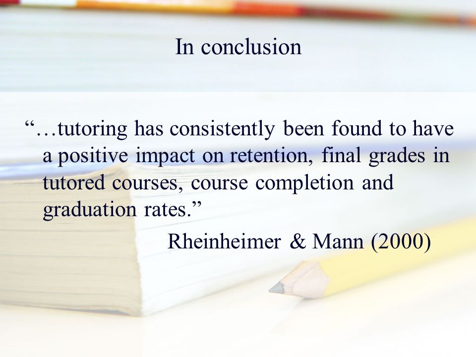 "In conclusion ""…tutoring has consistently been found to have a positive impact on retention, final grades in tutored courses, course completion and gr"