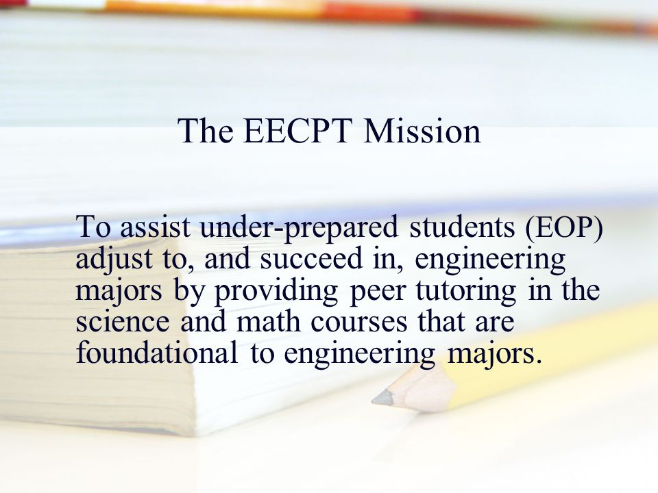 The EECPT Mission To assist under-prepared students (EOP) adjust to, and succeed in, engineering majors by providing peer tutoring in the science and