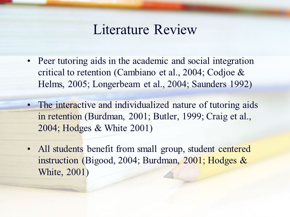 Literature Review Peer tutoring aids in the academic and social integration critical to retention (Cambiano et al., 2004; Codjoe & Helms, 2005; Longer