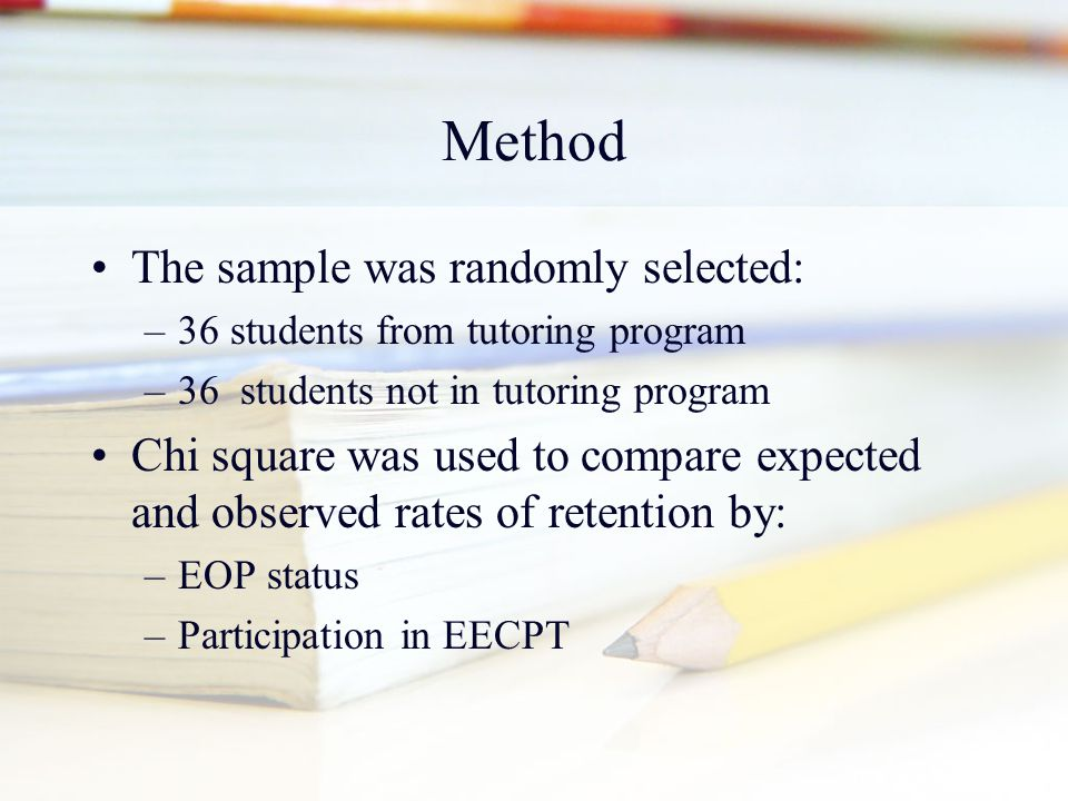 Method The sample was randomly selected: –36 students from tutoring program –36 students not in tutoring program Chi square was used to compare expect