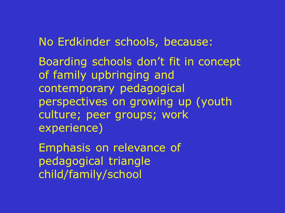 No Erdkinder schools, because: Boarding schools don't fit in concept of family upbringing and contemporary pedagogical perspectives on growing up (youth culture; peer groups; work experience) Emphasis on relevance of pedagogical triangle child/family/school