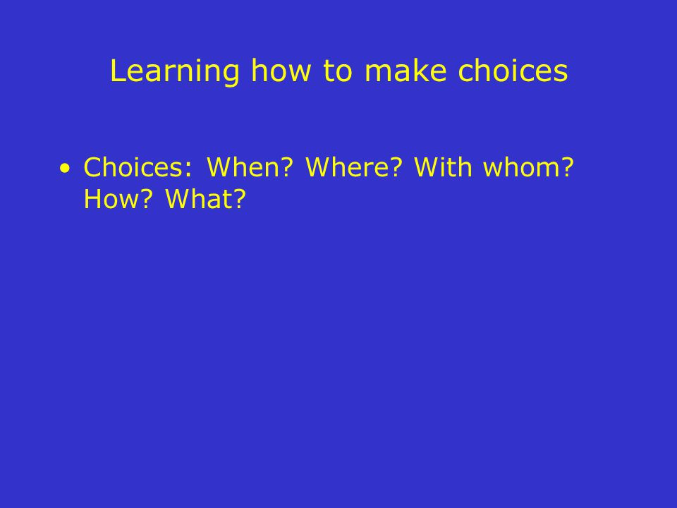 Learning how to make choices Choices: When? Where? With whom? How? What?