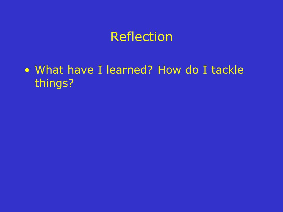 Reflection What have I learned? How do I tackle things?