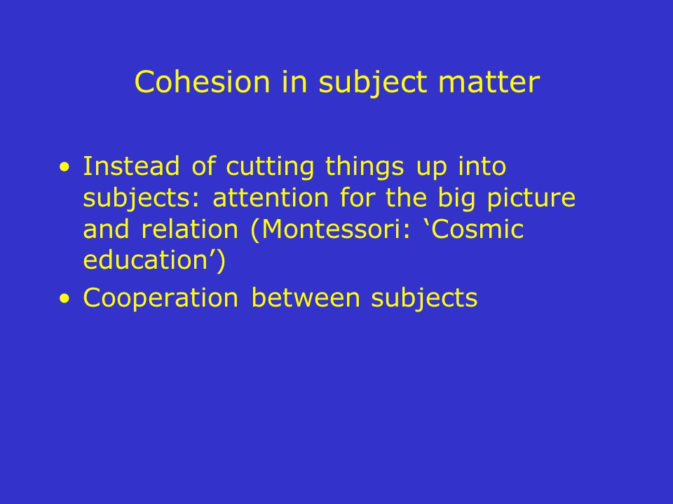 Cohesion in subject matter Instead of cutting things up into subjects: attention for the big picture and relation (Montessori: 'Cosmic education') Cooperation between subjects