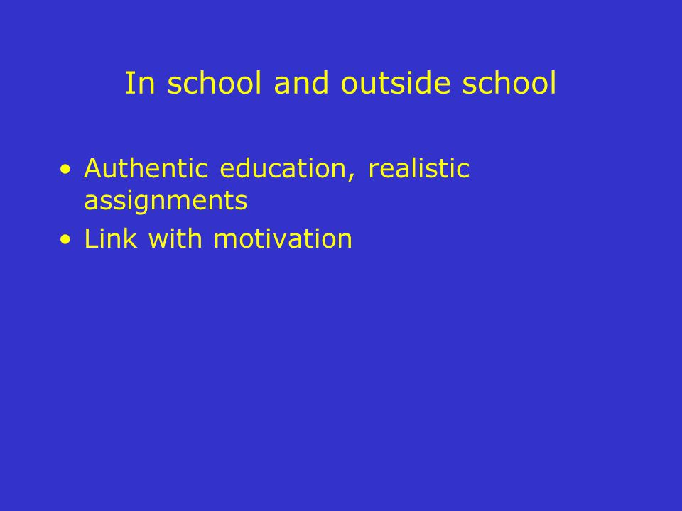 In school and outside school Authentic education, realistic assignments Link with motivation