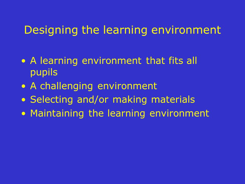 Designing the learning environment A learning environment that fits all pupils A challenging environment Selecting and/or making materials Maintaining the learning environment