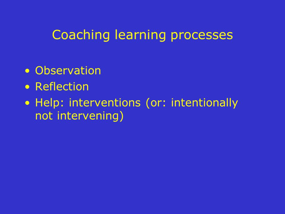 Coaching learning processes Observation Reflection Help: interventions (or: intentionally not intervening)
