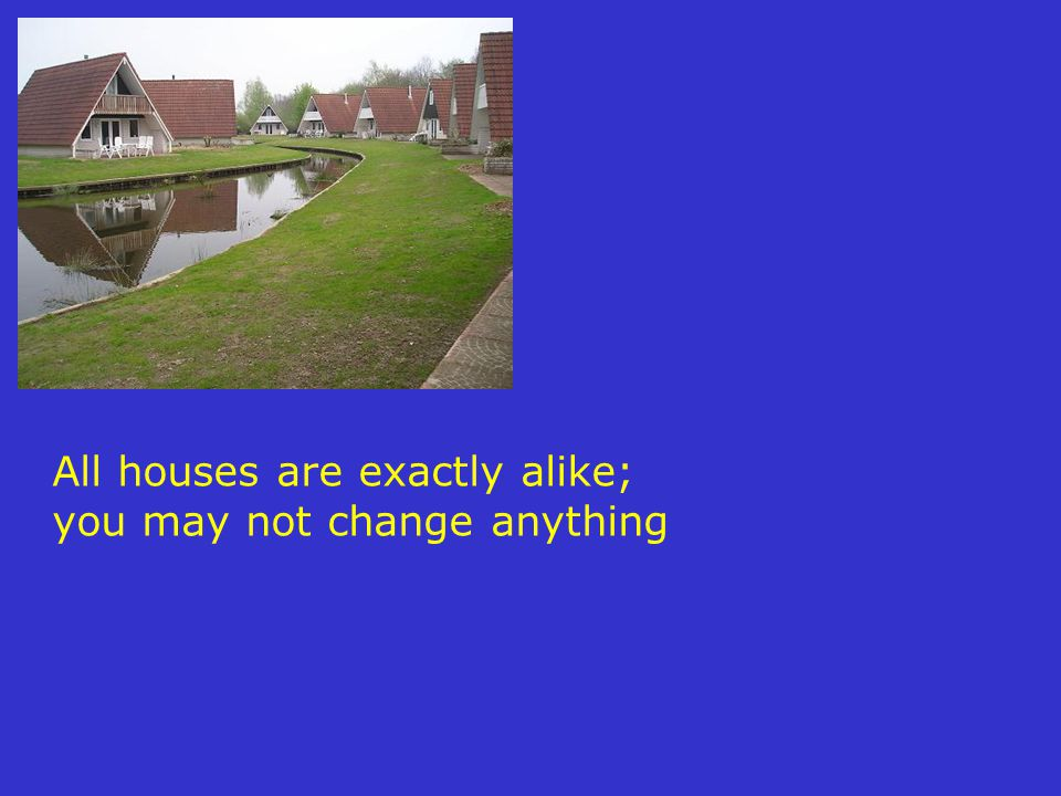 All houses are exactly alike; you may not change anything