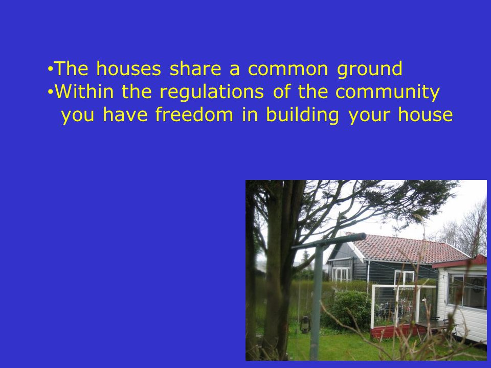 The houses share a common ground Within the regulations of the community you have freedom in building your house