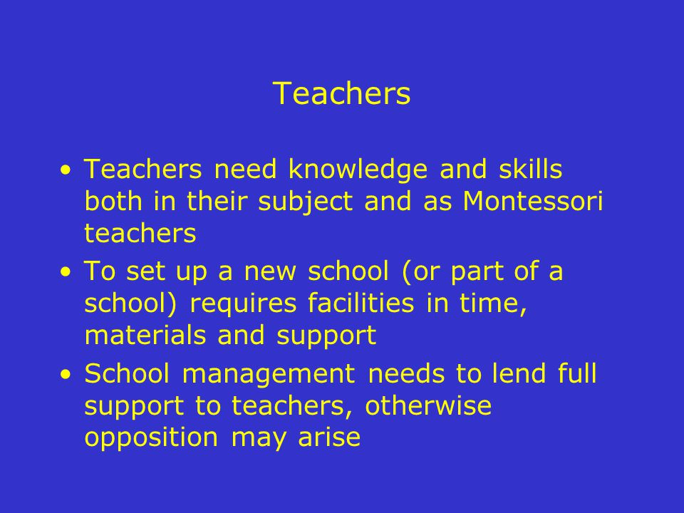 Teachers Teachers need knowledge and skills both in their subject and as Montessori teachers To set up a new school (or part of a school) requires facilities in time, materials and support School management needs to lend full support to teachers, otherwise opposition may arise