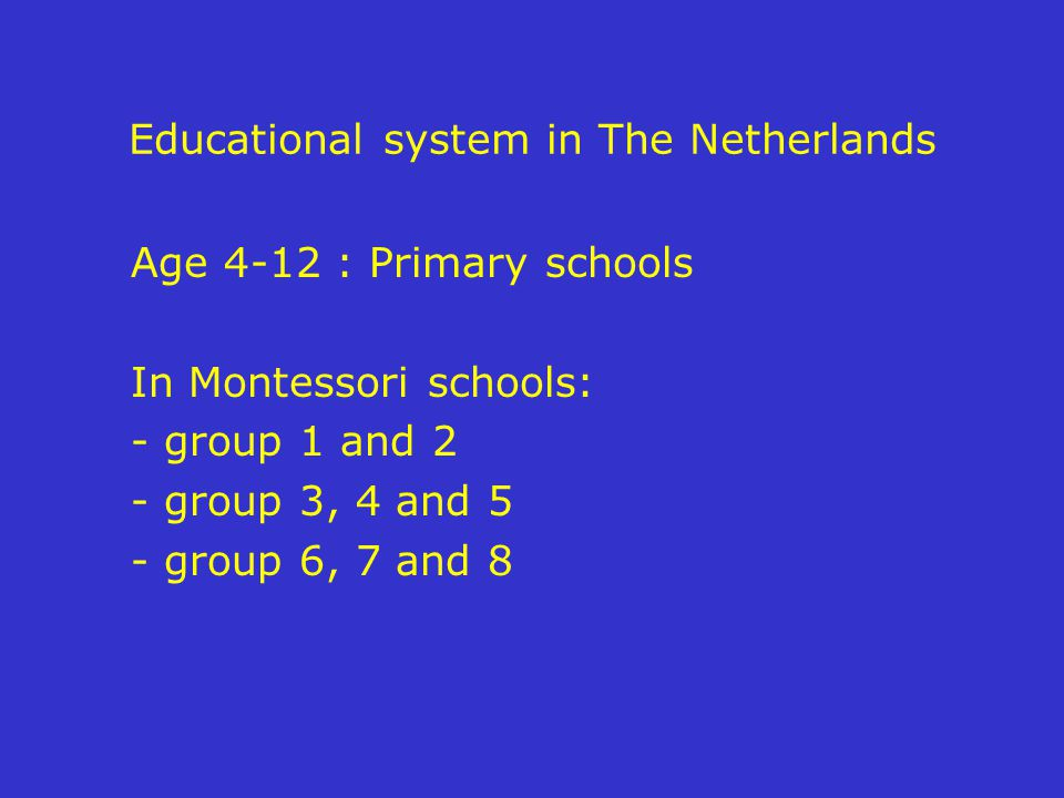 Educational system in The Netherlands Age 4-12 : Primary schools In Montessori schools: - group 1 and 2 - group 3, 4 and 5 - group 6, 7 and 8