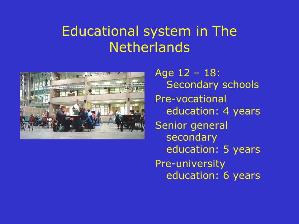 Educational system in The Netherlands Age 12 – 18: Secondary schools Pre-vocational education: 4 years Senior general secondary education: 5 years Pre-university education: 6 years