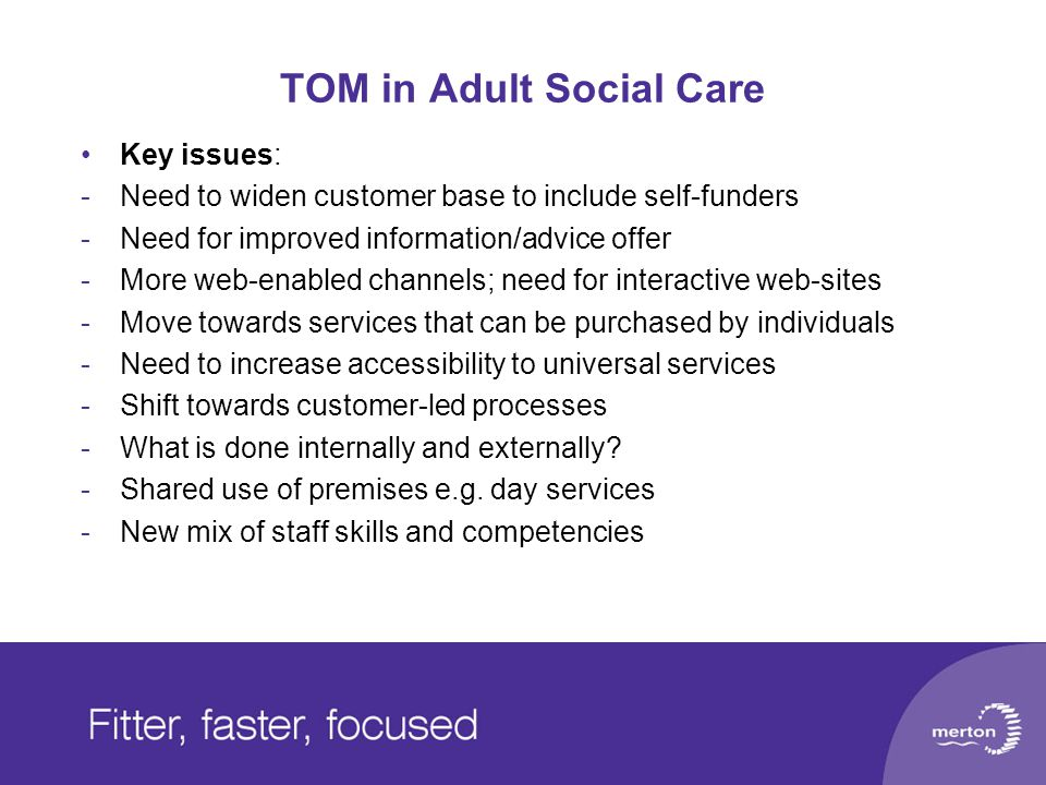 TOM in Adult Social Care Key issues: -Need to widen customer base to include self-funders -Need for improved information/advice offer -More web-enabled channels; need for interactive web-sites -Move towards services that can be purchased by individuals -Need to increase accessibility to universal services -Shift towards customer-led processes -What is done internally and externally.