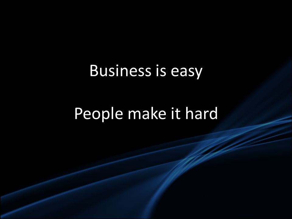 Business is easy People make it hard