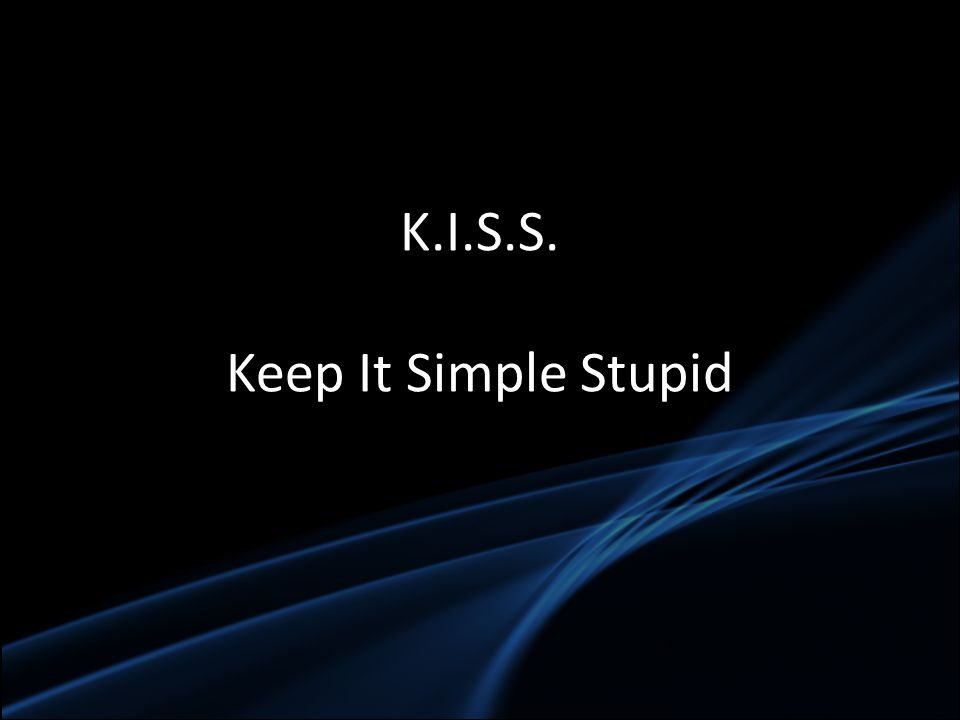 K.I.S.S. Keep It Simple Stupid